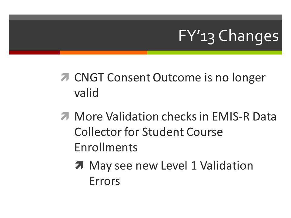 FY'13 Changes  CNGT Consent Outcome is no longer valid  More Validation checks in EMIS-R Data Collector for Student Course Enrollments  May see new