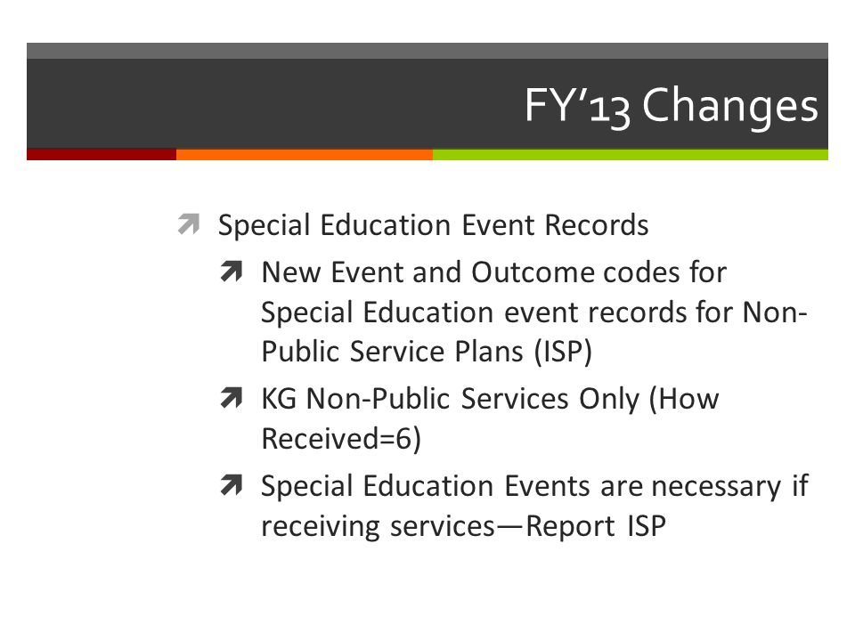 FY'13 Changes  Special Education Event Records  New Event and Outcome codes for Special Education event records for Non- Public Service Plans (ISP)  KG Non-Public Services Only (How Received=6)  Special Education Events are necessary if receiving services—Report ISP