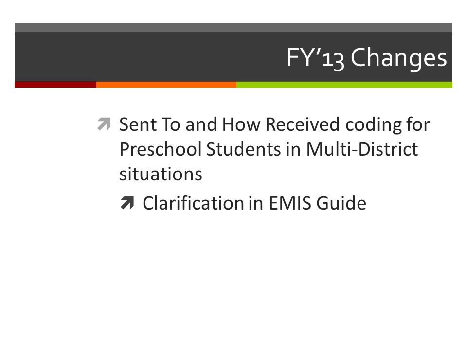 FY'13 Changes  Sent To and How Received coding for Preschool Students in Multi-District situations  Clarification in EMIS Guide