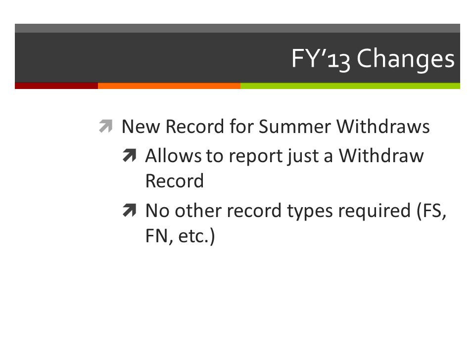 FY'13 Changes  New Record for Summer Withdraws  Allows to report just a Withdraw Record  No other record types required (FS, FN, etc.)