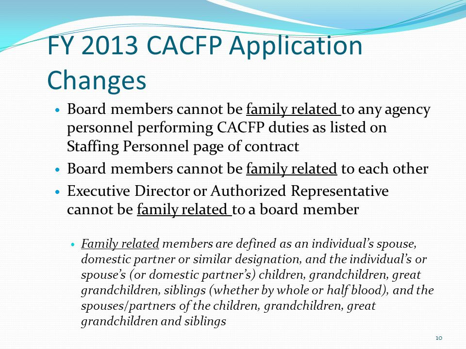 FY 2013 CACFP Application Changes Board members cannot be family related to any agency personnel performing CACFP duties as listed on Staffing Personn