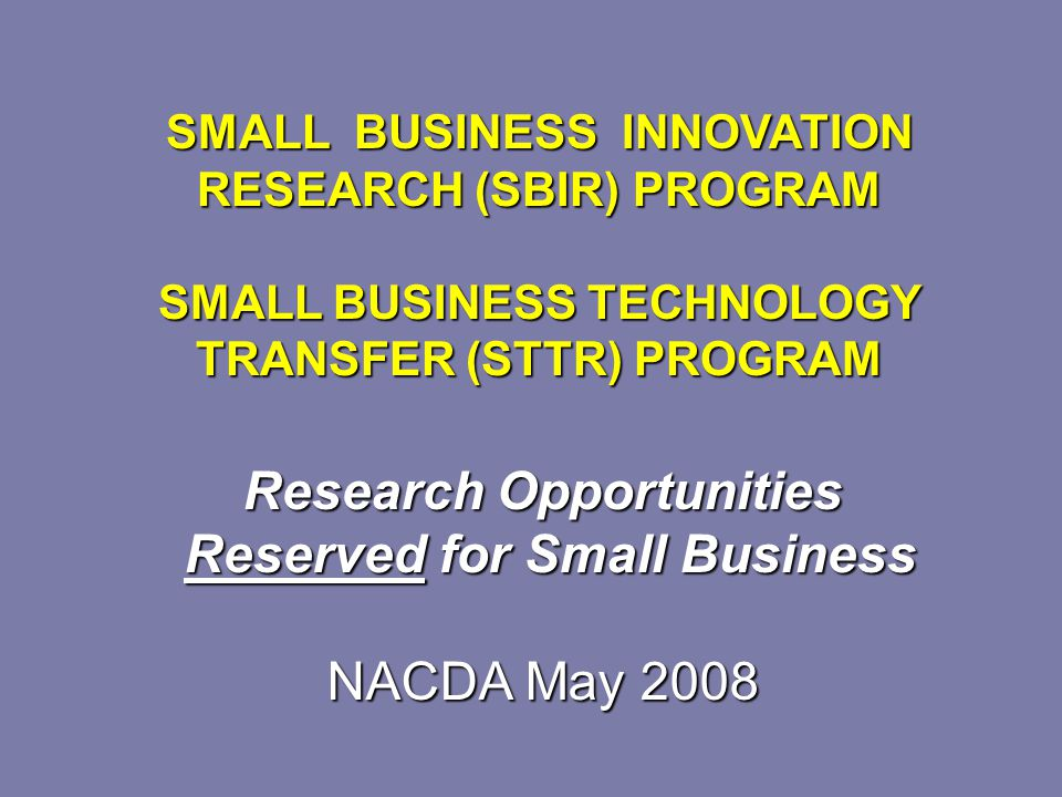 Research Opportunities Reserved for Small Business Reserved for Small Business NACDA May 2008 SMALL BUSINESS INNOVATION RESEARCH (SBIR) PROGRAM SMALL BUSINESS TECHNOLOGY TRANSFER (STTR) PROGRAM