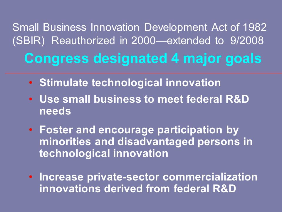 Small Business Research and Development Enhancement Act of 1992 (STTR) Reauthorized in 2001—extended to 2009 Stimulate and foster scientific and technological innovation through cooperative research and development carried out between small business concerns and research institutions Foster technology transfer between small business concerns and research institutions