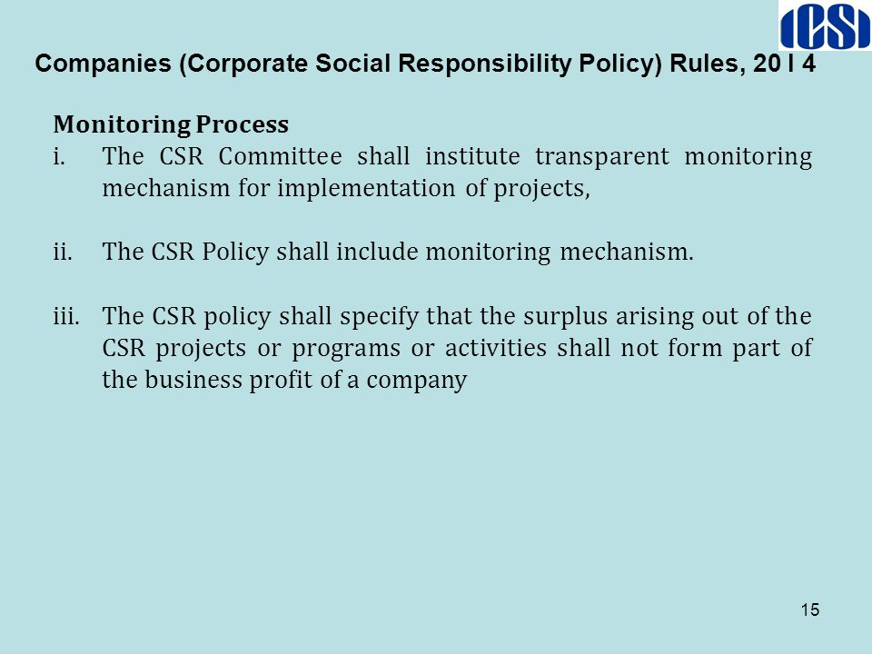 15 Companies (Corporate Social Responsibility Policy) Rules, 20 I 4 Monitoring Process i.The CSR Committee shall institute transparent monitoring mech