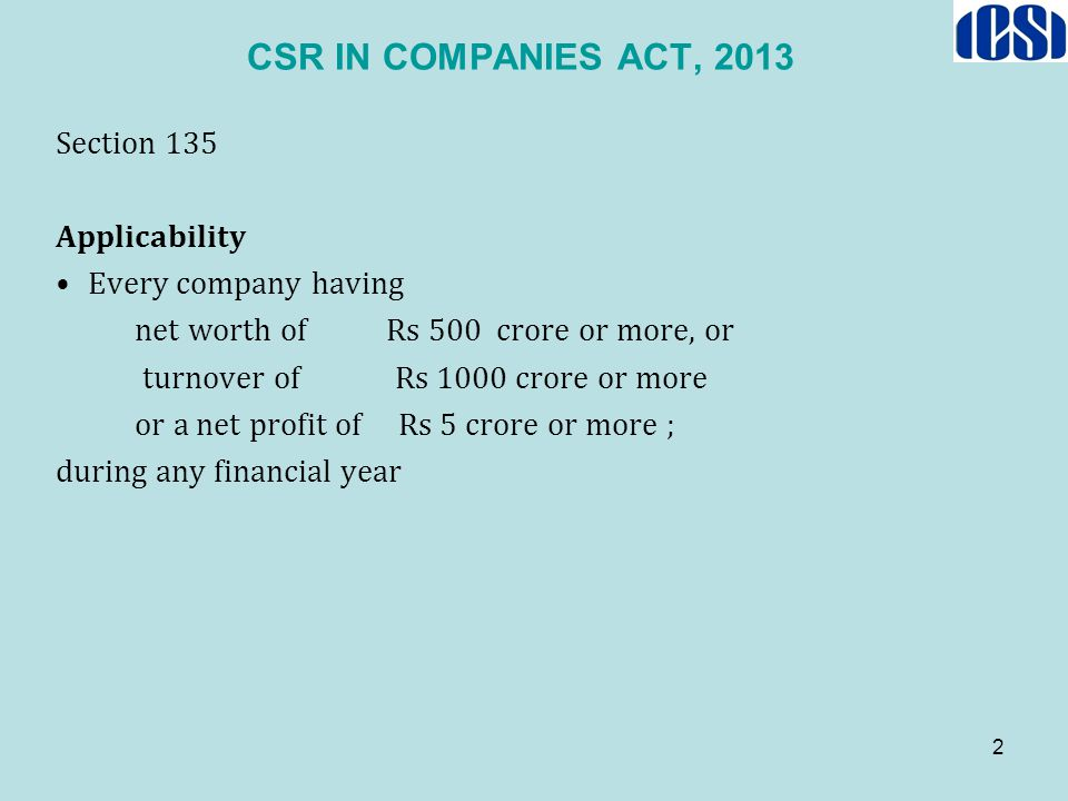 2 CSR IN COMPANIES ACT, 2013 Section 135 Applicability Every company having net worth of Rs 500 crore or more, or turnover of Rs 1000 crore or more or