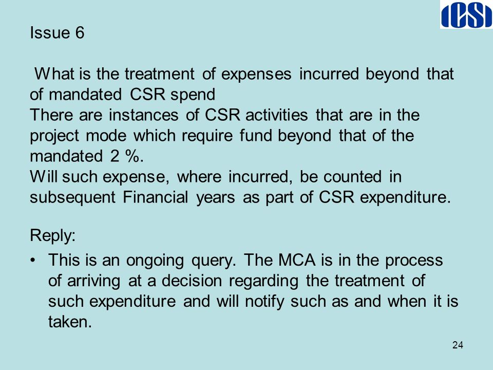 Issue 6 What is the treatment of expenses incurred beyond that of mandated CSR spend There are instances of CSR activities that are in the project mod