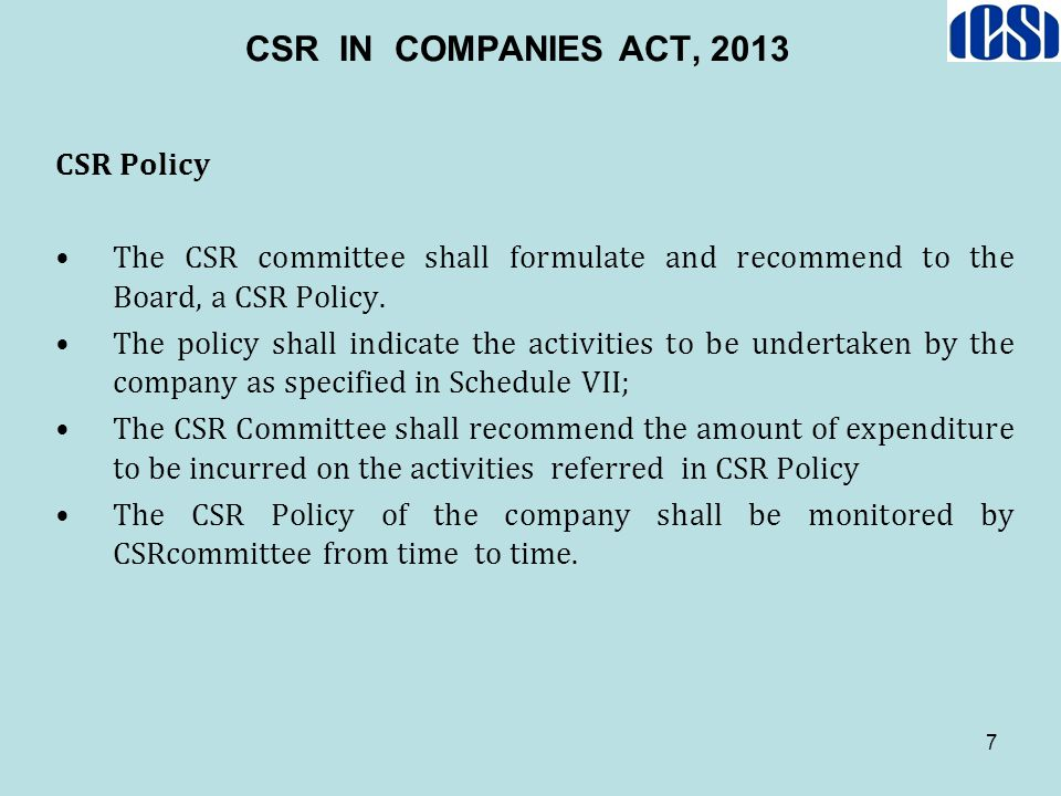 7 CSR IN COMPANIES ACT, 2013 CSR Policy The CSR committee shall formulate and recommend to the Board, a CSR Policy. The policy shall indicate the acti