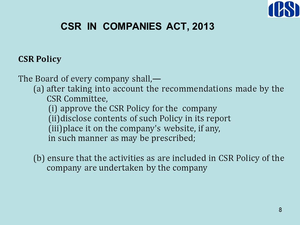 8 CSR Policy The Board of every company shall,— (a)after taking into account the recommendations made by the CSR Committee, (i)approve the CSR Policy