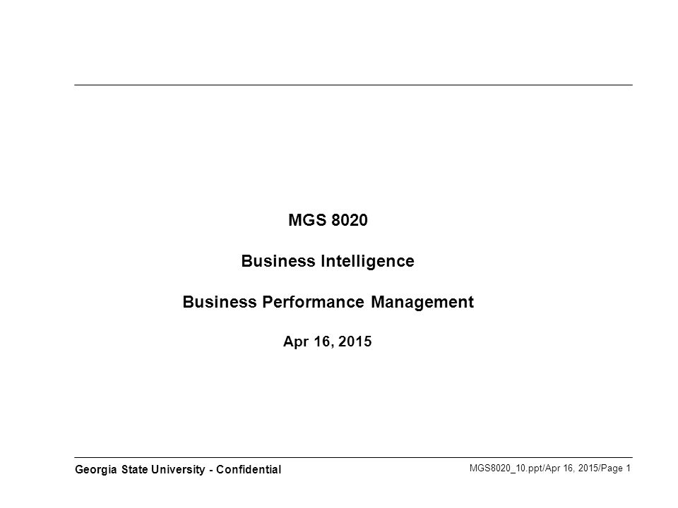 MGS8020_10.ppt/Apr 16, 2015/Page 2 Georgia State University - Confidential Agenda BPM Architecture and Applications Business Performance Management BPM Methodologies Appendix