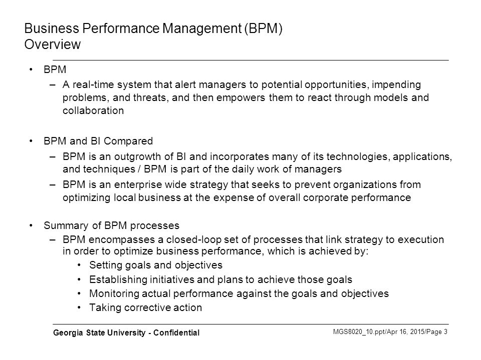 MGS8020_10.ppt/Apr 16, 2015/Page 4 Georgia State University - Confidential Business Performance Management (BPM) The Big Picture Business Strategy Business Objectives Business Metrics Key Process Indicators 1.