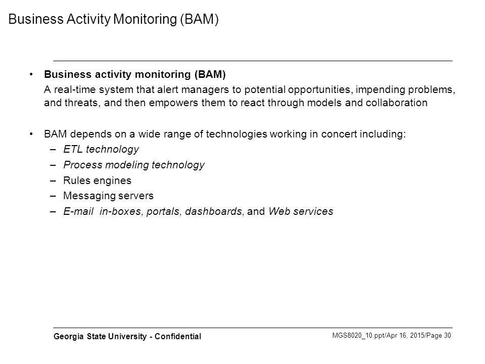 MGS8020_10.ppt/Apr 16, 2015/Page 30 Georgia State University - Confidential Business Activity Monitoring (BAM) Business activity monitoring (BAM) A re