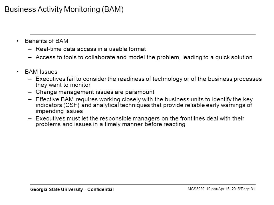 MGS8020_10.ppt/Apr 16, 2015/Page 31 Georgia State University - Confidential Business Activity Monitoring (BAM) Benefits of BAM –Real-time data access