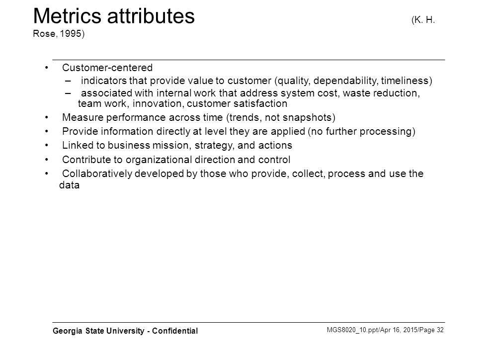 MGS8020_10.ppt/Apr 16, 2015/Page 32 Georgia State University - Confidential Metrics attributes (K. H. Rose, 1995) Customer-centered – indicators that