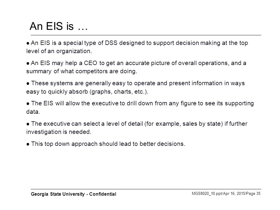 MGS8020_10.ppt/Apr 16, 2015/Page 35 Georgia State University - Confidential An EIS is … An EIS is a special type of DSS designed to support decision m