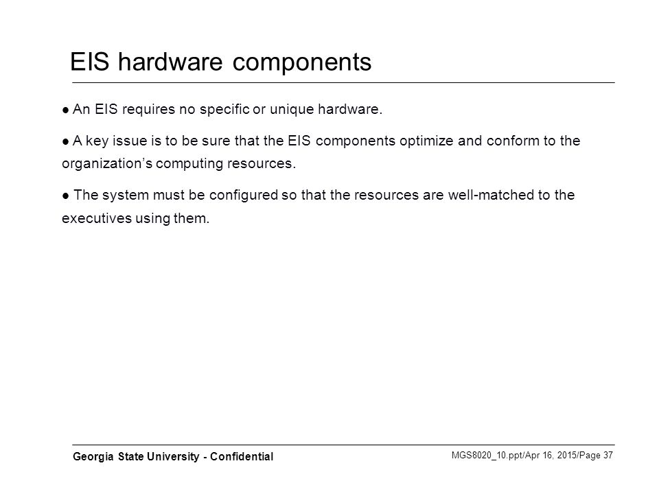MGS8020_10.ppt/Apr 16, 2015/Page 37 Georgia State University - Confidential EIS hardware components An EIS requires no specific or unique hardware. A
