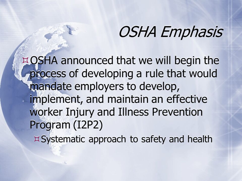 OSHA Emphasis  OSHA announced that we will begin the process of developing a rule that would mandate employers to develop, implement, and maintain an effective worker Injury and Illness Prevention Program (I2P2)  Systematic approach to safety and health  OSHA announced that we will begin the process of developing a rule that would mandate employers to develop, implement, and maintain an effective worker Injury and Illness Prevention Program (I2P2)  Systematic approach to safety and health