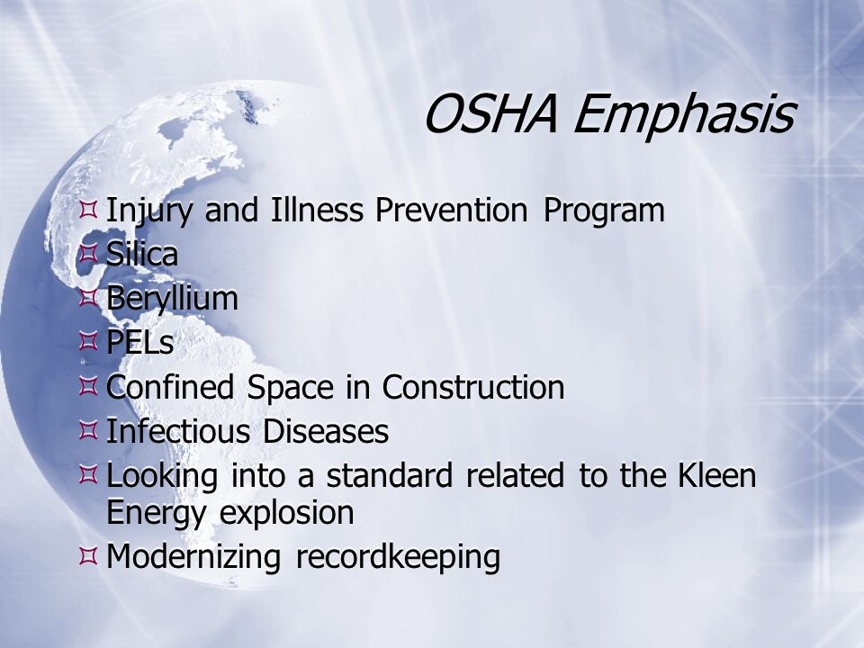OSHA Emphasis  Injury and Illness Prevention Program  Silica  Beryllium  PELs  Confined Space in Construction  Infectious Diseases  Looking into a standard related to the Kleen Energy explosion  Modernizing recordkeeping  Injury and Illness Prevention Program  Silica  Beryllium  PELs  Confined Space in Construction  Infectious Diseases  Looking into a standard related to the Kleen Energy explosion  Modernizing recordkeeping