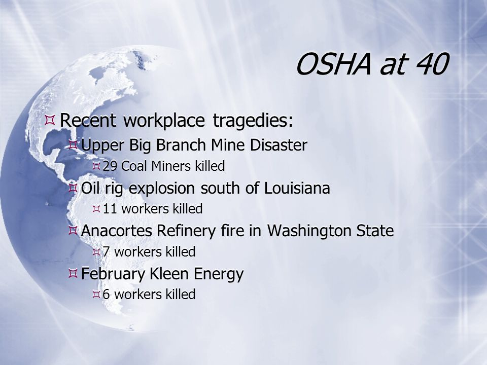 OSHA at 40  Recent workplace tragedies:  Upper Big Branch Mine Disaster  29 Coal Miners killed  Oil rig explosion south of Louisiana  11 workers killed  Anacortes Refinery fire in Washington State  7 workers killed  February Kleen Energy  6 workers killed  Recent workplace tragedies:  Upper Big Branch Mine Disaster  29 Coal Miners killed  Oil rig explosion south of Louisiana  11 workers killed  Anacortes Refinery fire in Washington State  7 workers killed  February Kleen Energy  6 workers killed