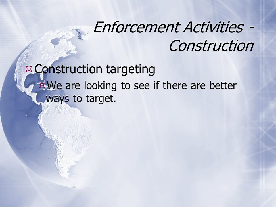 Enforcement Activities - Construction  Construction targeting  We are looking to see if there are better ways to target.