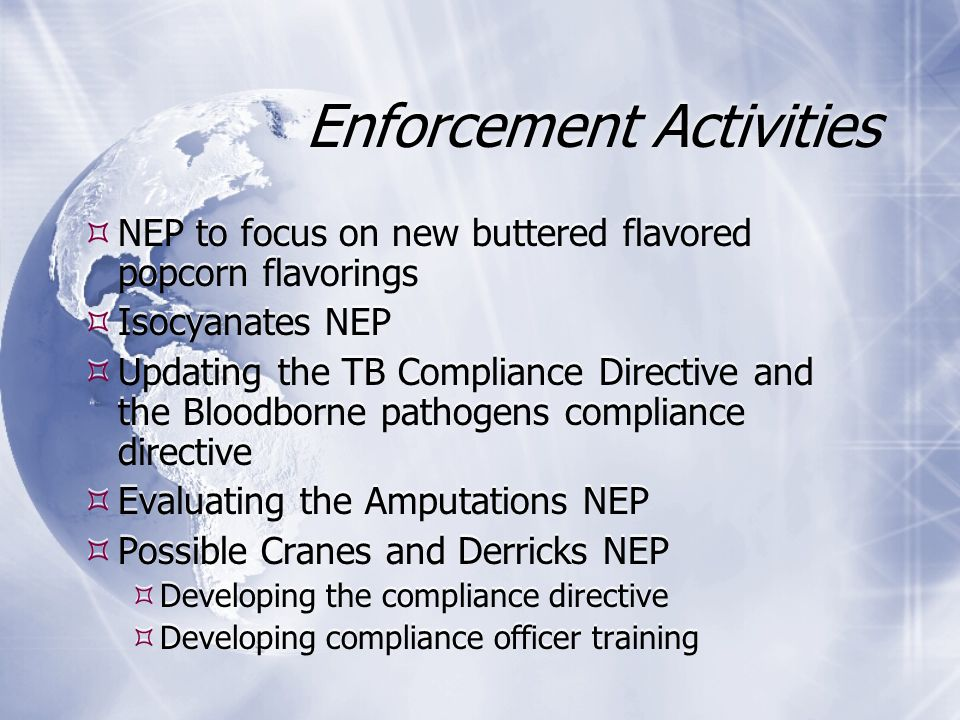 Enforcement Activities  NEP to focus on new buttered flavored popcorn flavorings  Isocyanates NEP  Updating the TB Compliance Directive and the Bloodborne pathogens compliance directive  Evaluating the Amputations NEP  Possible Cranes and Derricks NEP  Developing the compliance directive  Developing compliance officer training  NEP to focus on new buttered flavored popcorn flavorings  Isocyanates NEP  Updating the TB Compliance Directive and the Bloodborne pathogens compliance directive  Evaluating the Amputations NEP  Possible Cranes and Derricks NEP  Developing the compliance directive  Developing compliance officer training