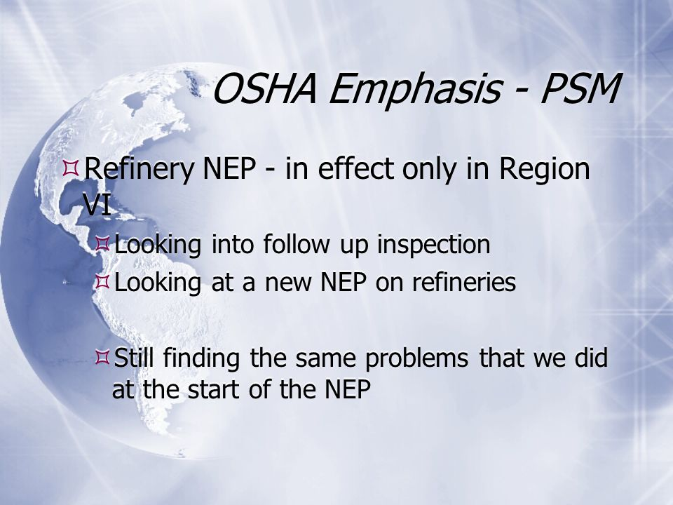 OSHA Emphasis - PSM  Refinery NEP - in effect only in Region VI  Looking into follow up inspection  Looking at a new NEP on refineries  Still finding the same problems that we did at the start of the NEP  Refinery NEP - in effect only in Region VI  Looking into follow up inspection  Looking at a new NEP on refineries  Still finding the same problems that we did at the start of the NEP