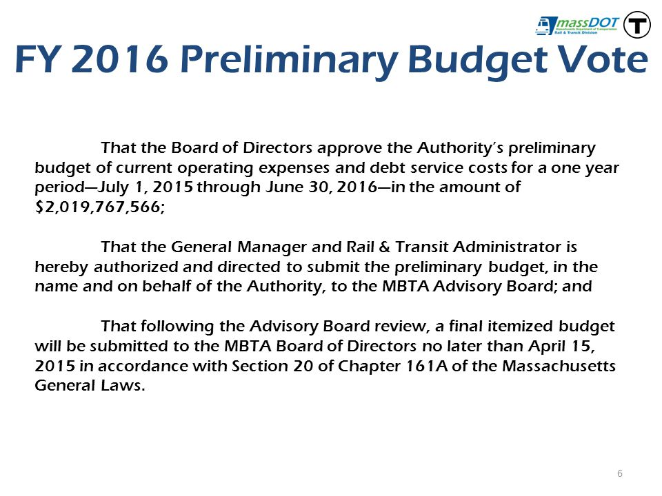 FY 2016 Preliminary Budget Vote 6 That the Board of Directors approve the Authority's preliminary budget of current operating expenses and debt service costs for a one year period—July 1, 2015 through June 30, 2016—in the amount of $2,019,767,566; That the General Manager and Rail & Transit Administrator is hereby authorized and directed to submit the preliminary budget, in the name and on behalf of the Authority, to the MBTA Advisory Board; and That following the Advisory Board review, a final itemized budget will be submitted to the MBTA Board of Directors no later than April 15, 2015 in accordance with Section 20 of Chapter 161A of the Massachusetts General Laws.