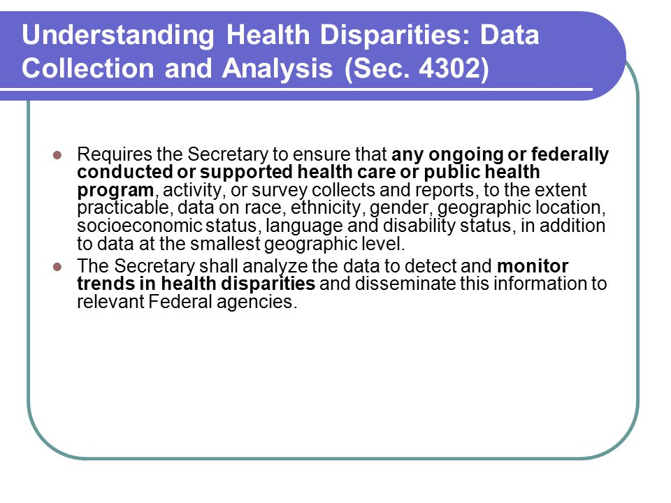 Understanding Health Disparities: Data Collection and Analysis (Sec. 4302) Requires the Secretary to ensure that any ongoing or federally conducted or