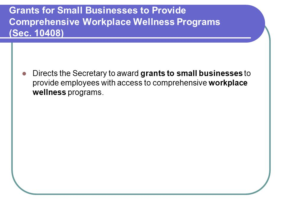 Grants for Small Businesses to Provide Comprehensive Workplace Wellness Programs (Sec. 10408) Directs the Secretary to award grants to small businesse