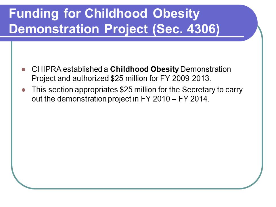 Funding for Childhood Obesity Demonstration Project (Sec. 4306) CHIPRA established a Childhood Obesity Demonstration Project and authorized $25 millio