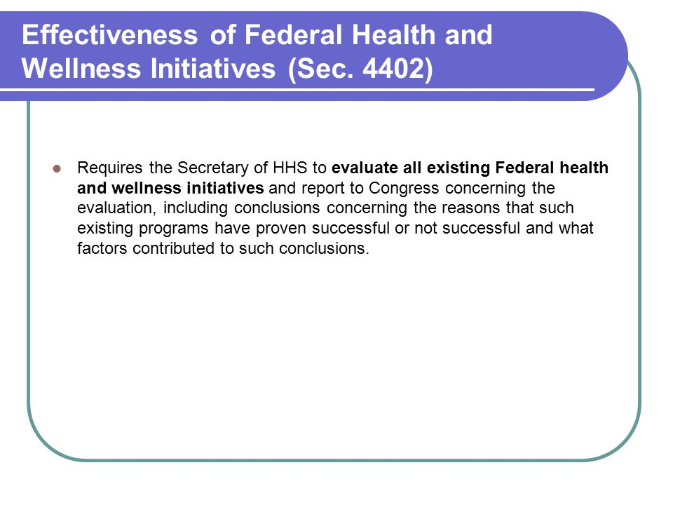 Effectiveness of Federal Health and Wellness Initiatives (Sec. 4402) Requires the Secretary of HHS to evaluate all existing Federal health and wellnes