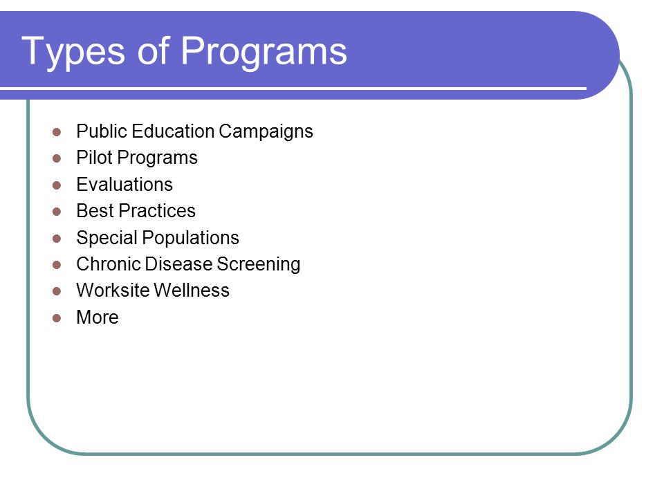 Types of Programs Public Education Campaigns Pilot Programs Evaluations Best Practices Special Populations Chronic Disease Screening Worksite Wellness