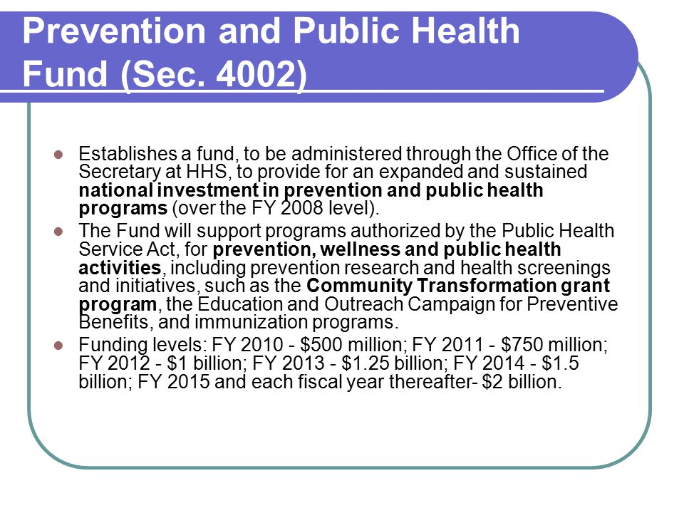 Prevention and Public Health Fund (Sec. 4002) Establishes a fund, to be administered through the Office of the Secretary at HHS, to provide for an exp
