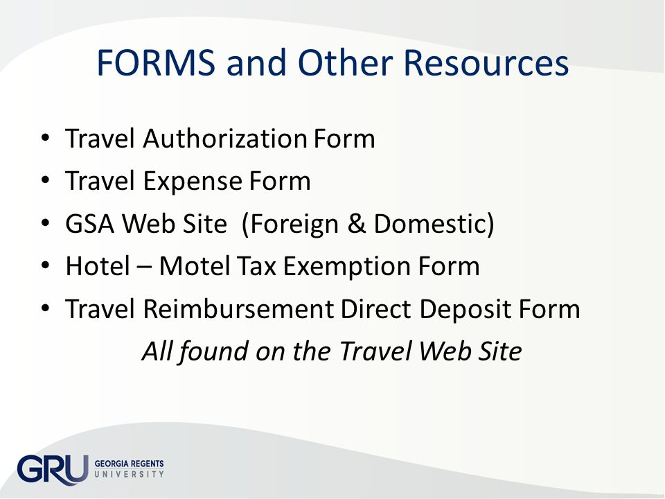 FORMS and Other Resources Travel Authorization Form Travel Expense Form GSA Web Site (Foreign & Domestic) Hotel – Motel Tax Exemption Form Travel Reimbursement Direct Deposit Form All found on the Travel Web Site