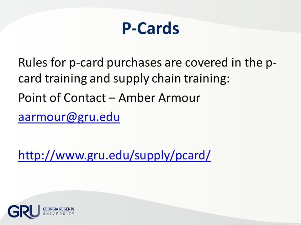 P-Cards Rules for p-card purchases are covered in the p- card training and supply chain training: Point of Contact – Amber Armour aarmour@gru.edu http://www.gru.edu/supply/pcard/