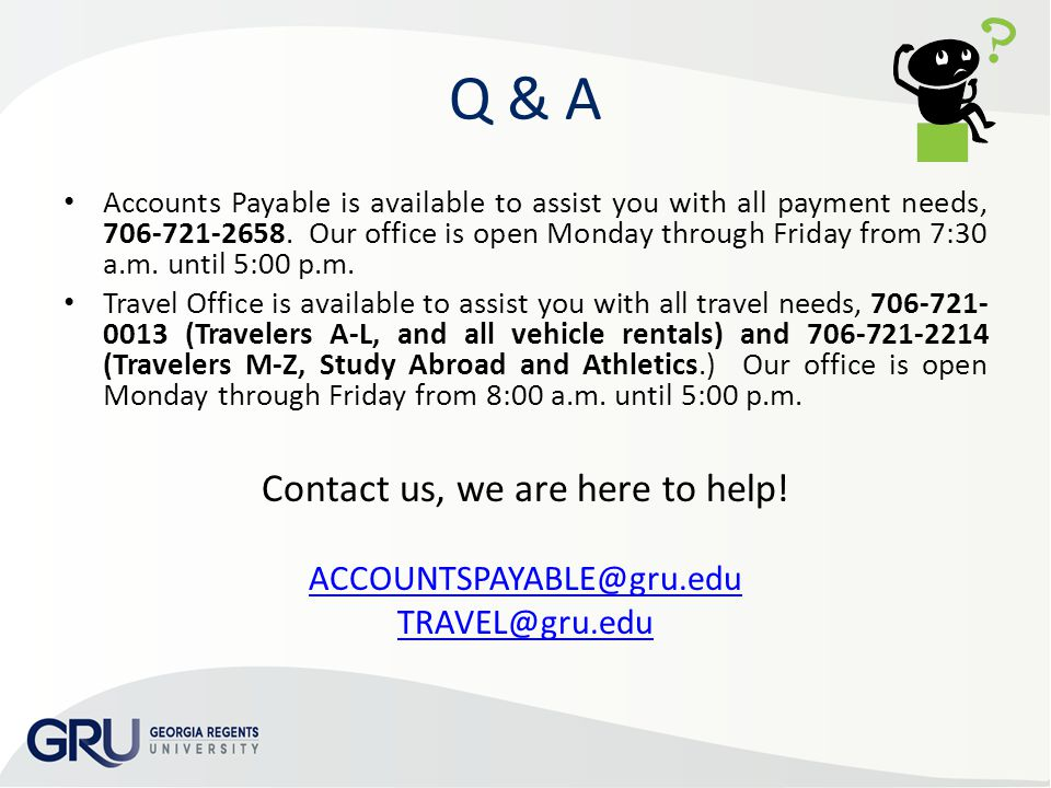 Q & A Accounts Payable is available to assist you with all payment needs, 706-721-2658. Our office is open Monday through Friday from 7:30 a.m. until