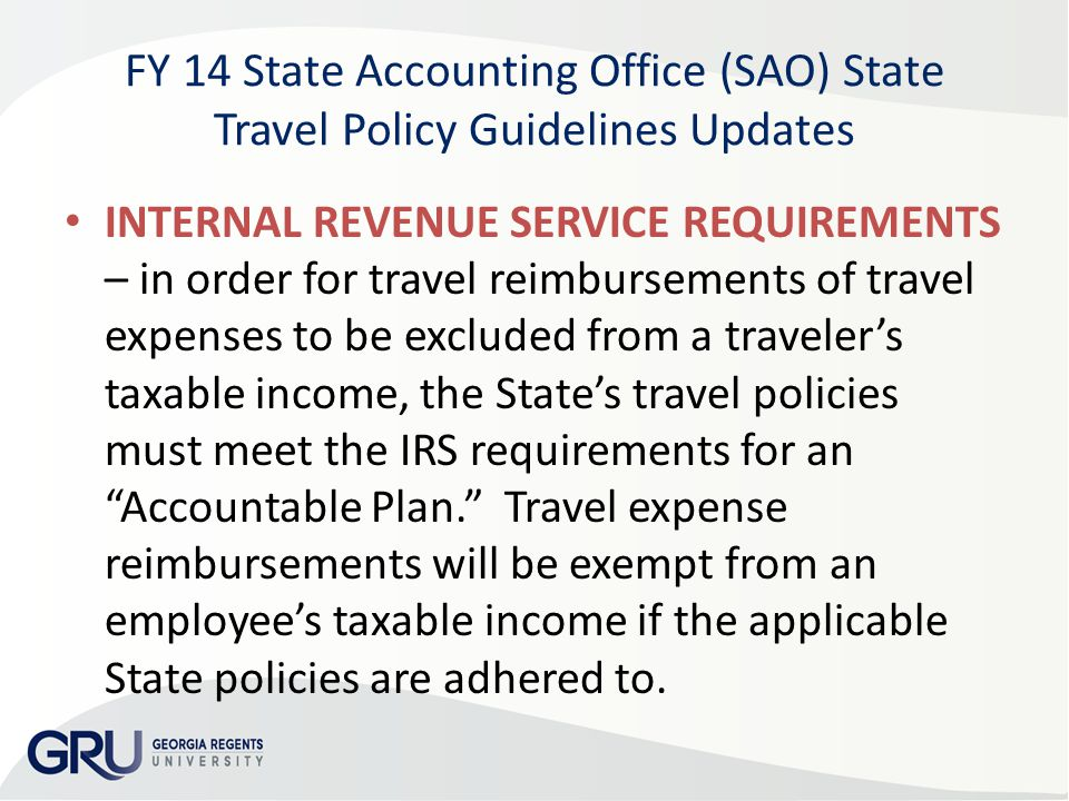 FY 14 State Accounting Office (SAO) State Travel Policy Guidelines Updates INTERNAL REVENUE SERVICE REQUIREMENTS – in order for travel reimbursements