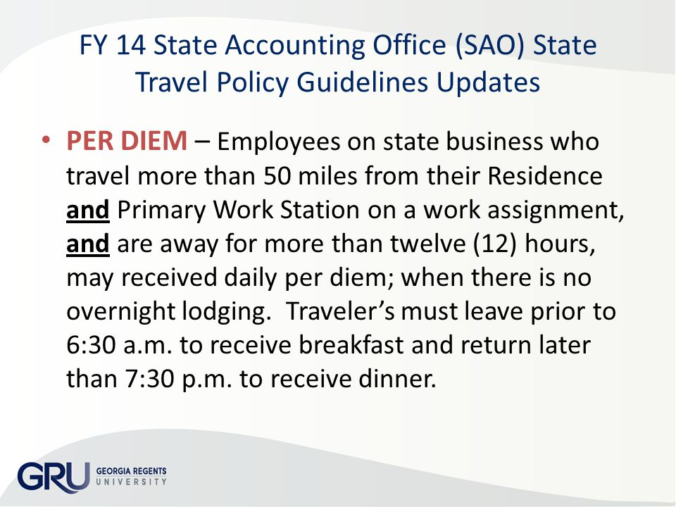 FY 14 State Accounting Office (SAO) State Travel Policy Guidelines Updates PER DIEM – Employees on state business who travel more than 50 miles from their Residence and Primary Work Station on a work assignment, and are away for more than twelve (12) hours, may received daily per diem; when there is no overnight lodging.