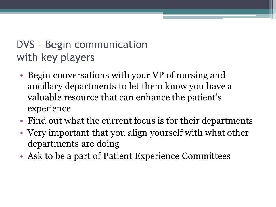DVS - Begin communication with key players Begin conversations with your VP of nursing and ancillary departments to let them know you have a valuable resource that can enhance the patient's experience Find out what the current focus is for their departments Very important that you align yourself with what other departments are doing Ask to be a part of Patient Experience Committees