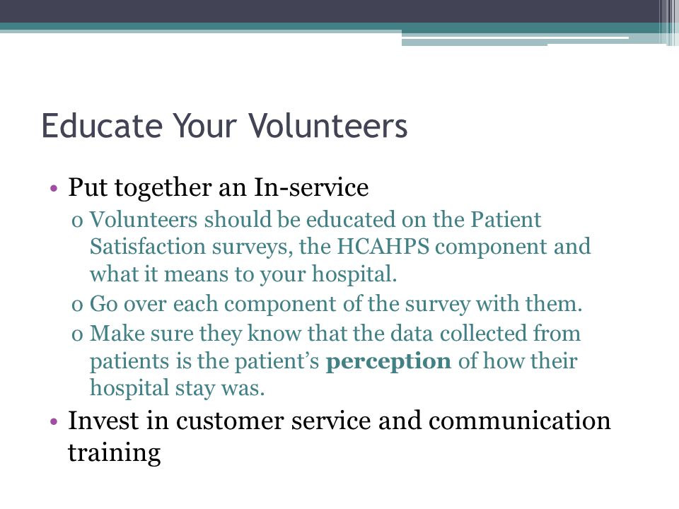 Educate Your Volunteers Put together an In-service oVolunteers should be educated on the Patient Satisfaction surveys, the HCAHPS component and what it means to your hospital.