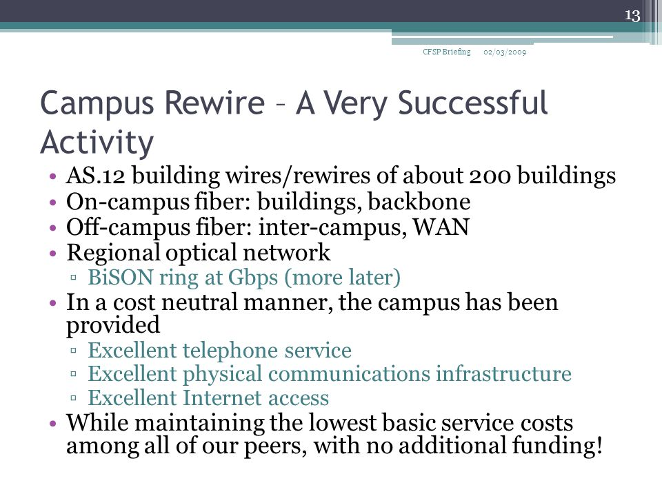 Campus Rewire – A Very Successful Activity AS.12 building wires/rewires of about 200 buildings On-campus fiber: buildings, backbone Off-campus fiber: inter-campus, WAN Regional optical network ▫BiSON ring at Gbps (more later) In a cost neutral manner, the campus has been provided ▫Excellent telephone service ▫Excellent physical communications infrastructure ▫Excellent Internet access While maintaining the lowest basic service costs among all of our peers, with no additional funding.