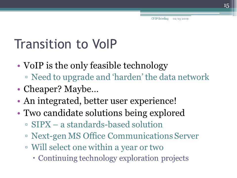 Transition to VoIP VoIP is the only feasible technology ▫Need to upgrade and 'harden' the data network Cheaper.