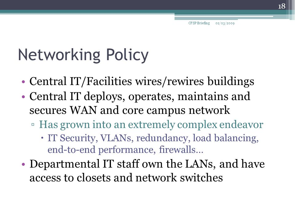 Networking Policy Central IT/Facilities wires/rewires buildings Central IT deploys, operates, maintains and secures WAN and core campus network ▫Has grown into an extremely complex endeavor  IT Security, VLANs, redundancy, load balancing, end-to-end performance, firewalls… Departmental IT staff own the LANs, and have access to closets and network switches 02/03/2009CFSP Briefing 18