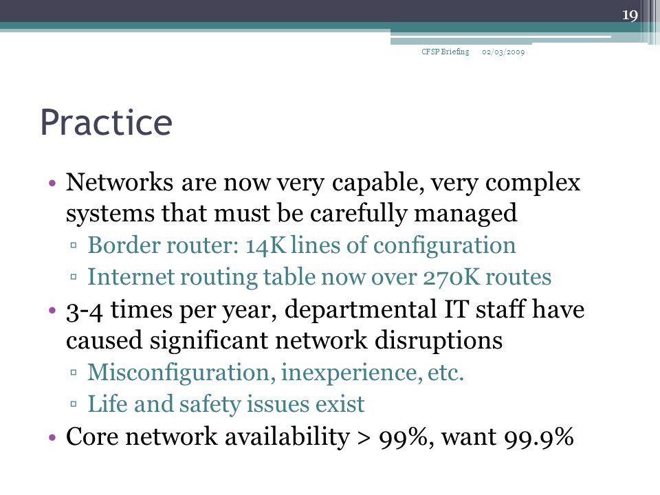 Practice Networks are now very capable, very complex systems that must be carefully managed ▫Border router: 14K lines of configuration ▫Internet routing table now over 270K routes 3-4 times per year, departmental IT staff have caused significant network disruptions ▫Misconfiguration, inexperience, etc.