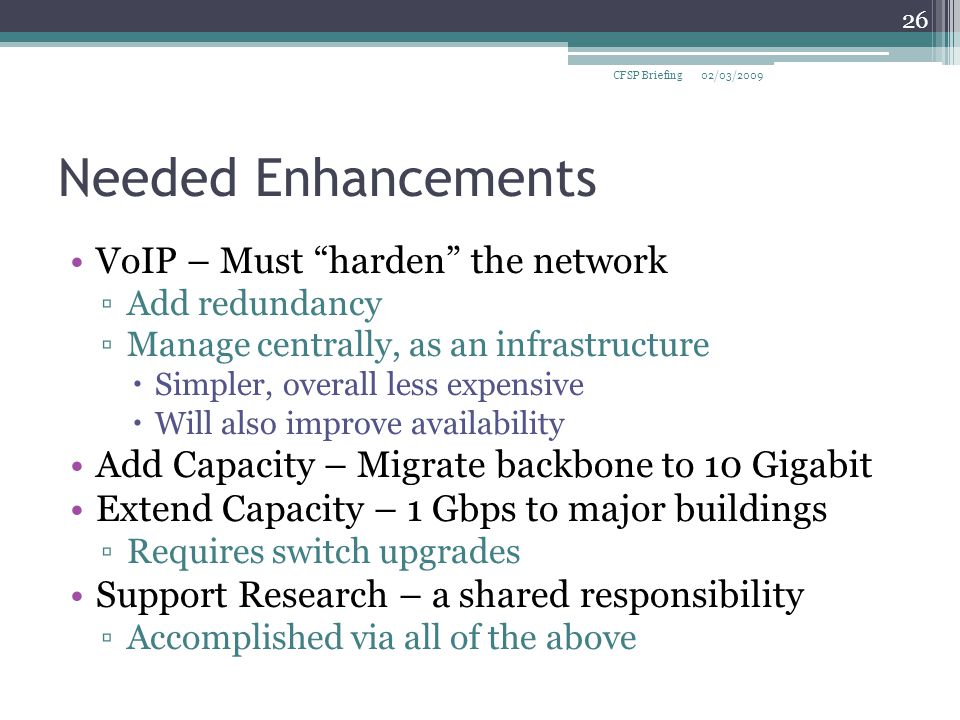 Needed Enhancements VoIP – Must harden the network ▫Add redundancy ▫Manage centrally, as an infrastructure  Simpler, overall less expensive  Will also improve availability Add Capacity – Migrate backbone to 10 Gigabit Extend Capacity – 1 Gbps to major buildings ▫Requires switch upgrades Support Research – a shared responsibility ▫Accomplished via all of the above 02/03/2009CFSP Briefing 26