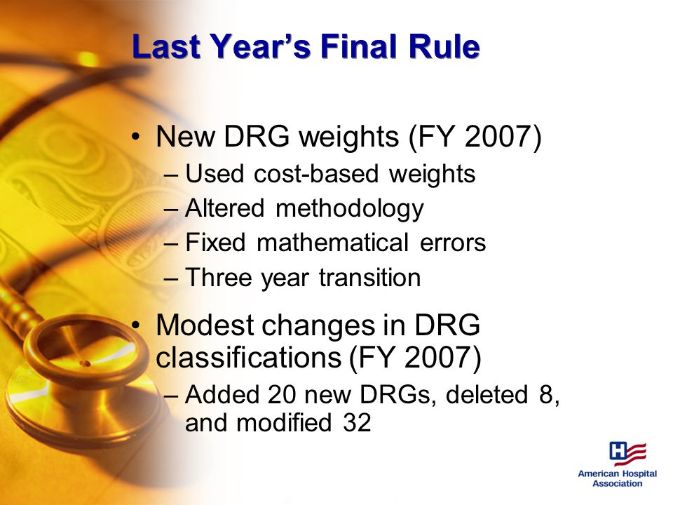 Last Year's Final Rule New DRG weights (FY 2007) –Used cost-based weights –Altered methodology –Fixed mathematical errors –Three year transition Modest changes in DRG classifications (FY 2007) –Added 20 new DRGs, deleted 8, and modified 32