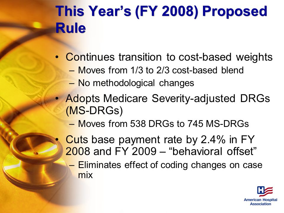This Year's (FY 2008) Proposed Rule Continues transition to cost-based weights –Moves from 1/3 to 2/3 cost-based blend –No methodological changes Adopts Medicare Severity-adjusted DRGs (MS-DRGs) –Moves from 538 DRGs to 745 MS-DRGs Cuts base payment rate by 2.4% in FY 2008 and FY 2009 – behavioral offset –Eliminates effect of coding changes on case mix