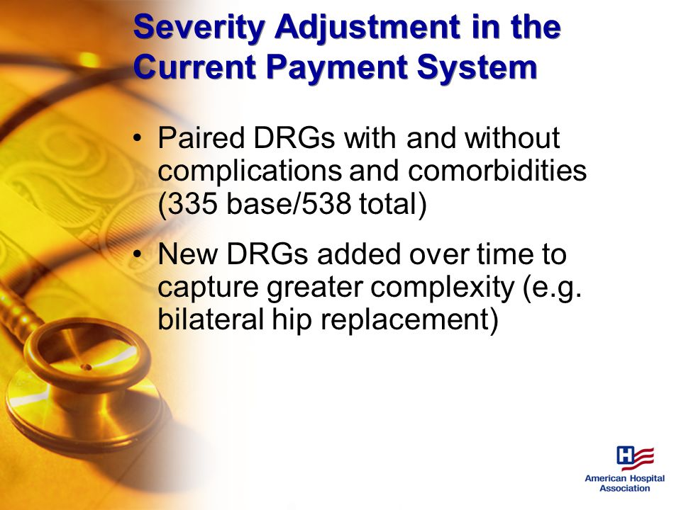 Severity Adjustment in the Current Payment System Paired DRGs with and without complications and comorbidities (335 base/538 total) New DRGs added over time to capture greater complexity (e.g.