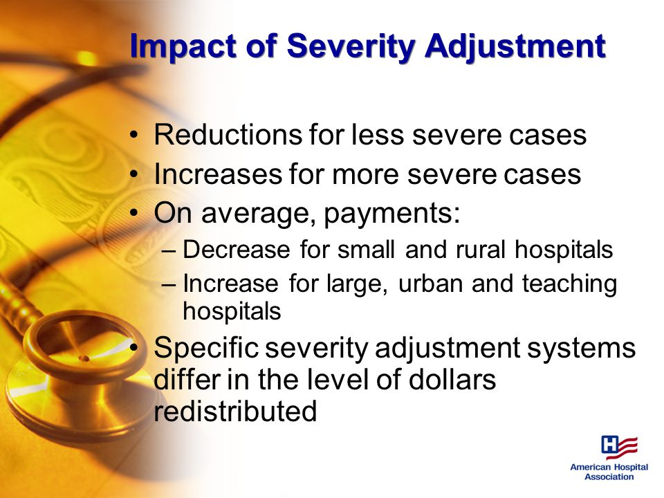 Impact of Severity Adjustment Reductions for less severe cases Increases for more severe cases On average, payments: –Decrease for small and rural hospitals –Increase for large, urban and teaching hospitals Specific severity adjustment systems differ in the level of dollars redistributed