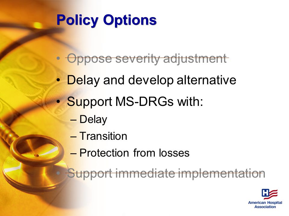 Policy Options Oppose severity adjustment Delay and develop alternative Support MS-DRGs with: –Delay –Transition –Protection from losses Support immediate implementation