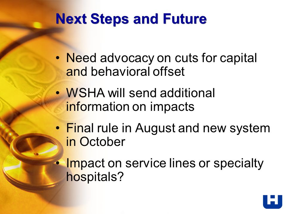 Next Steps and Future Need advocacy on cuts for capital and behavioral offset WSHA will send additional information on impacts Final rule in August and new system in October Impact on service lines or specialty hospitals?
